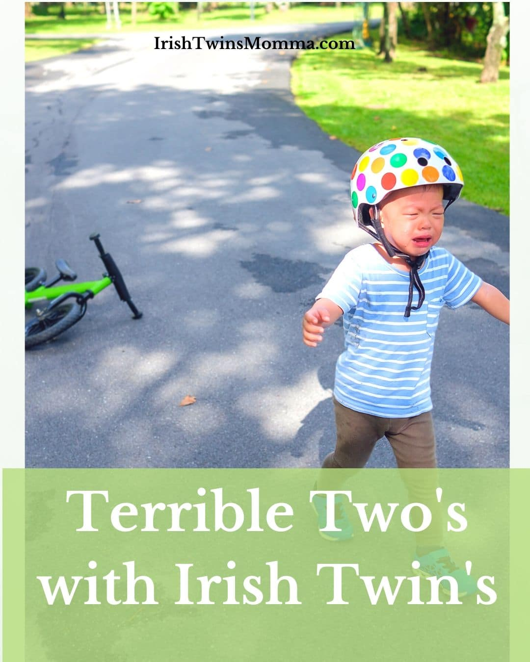 Terrible twos with Irish twins are rough because it lasts 2 years. Just when you think it is over it begins again. Stay STRONG parents this is only the beginning!