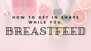 How to get in shape while you breastfeed by the irish twins momma