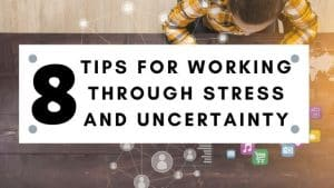 Tips for working through stress and uncertinity.