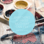 Enriching Hobbies for Mom to Try